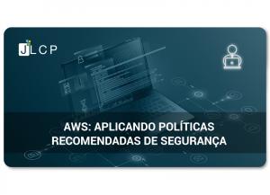 AWS: Aplicando políticas recomendadas de segurança